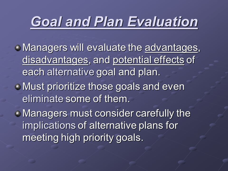 Goal and Plan Evaluation Managers will evaluate the advantages, disadvantages, and potential effects of each alternative goal and plan. Must prioritiz