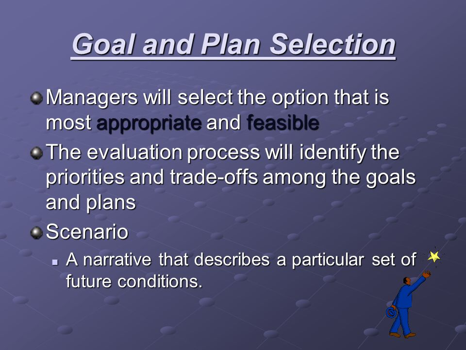 Goal and Plan Selection Managers will select the option that is most appropriate and feasible The evaluation process will identify the priorities and