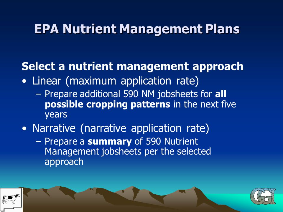 EPA Nutrient Management Plans Select a nutrient management approach Linear (maximum application rate) –Prepare additional 590 NM jobsheets for all possible cropping patterns in the next five years Narrative (narrative application rate) –Prepare a summary of 590 Nutrient Management jobsheets per the selected approach