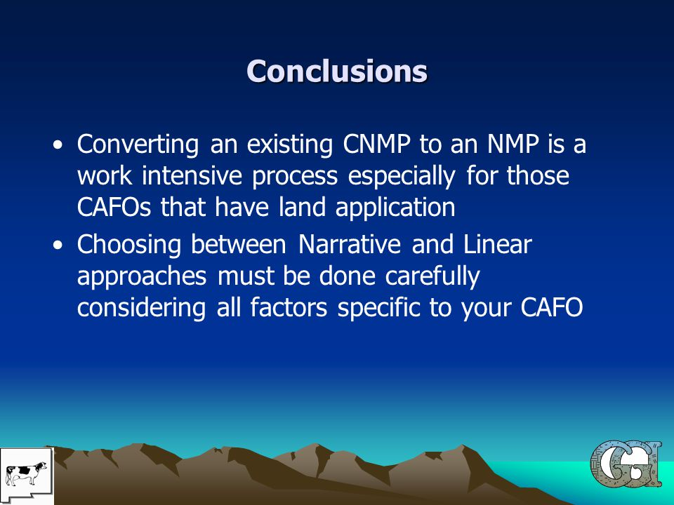 Conclusions Converting an existing CNMP to an NMP is a work intensive process especially for those CAFOs that have land application Choosing between Narrative and Linear approaches must be done carefully considering all factors specific to your CAFO
