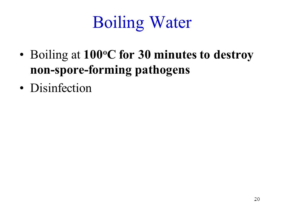 20 Boiling Water Boiling at 100 o C for 30 minutes to destroy non-spore-forming pathogens Disinfection