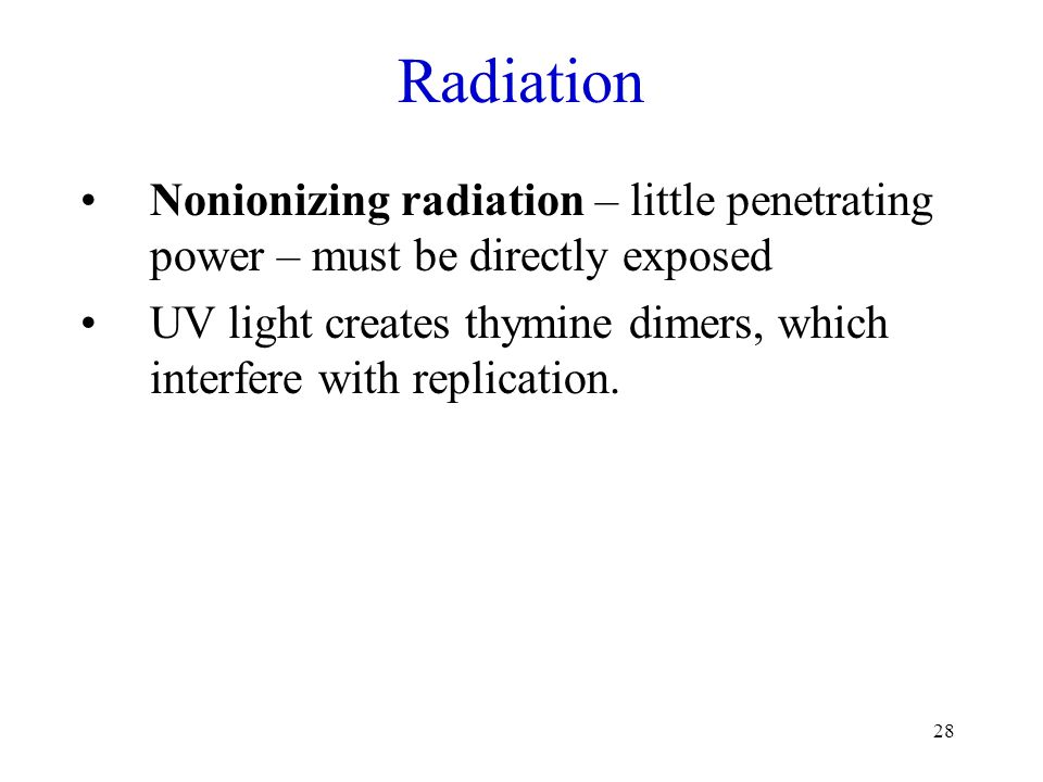 28 Radiation Nonionizing radiation – little penetrating power – must be directly exposed UV light creates thymine dimers, which interfere with replica