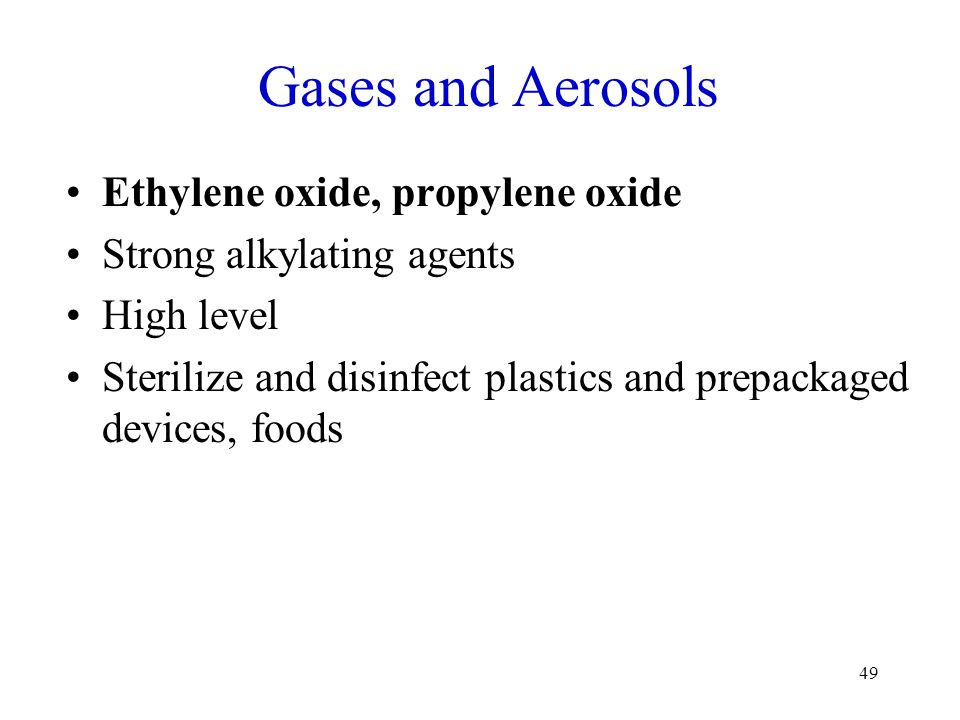 49 Gases and Aerosols Ethylene oxide, propylene oxide Strong alkylating agents High level Sterilize and disinfect plastics and prepackaged devices, fo