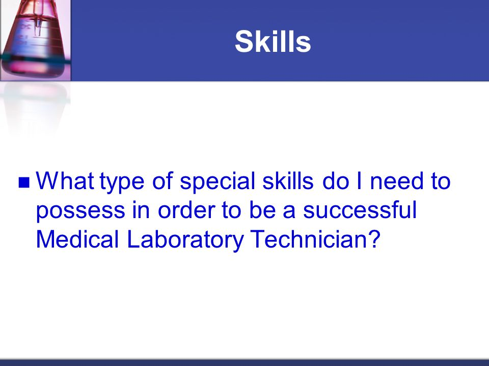 Skills What type of special skills do I need to possess in order to be a successful Medical Laboratory Technician