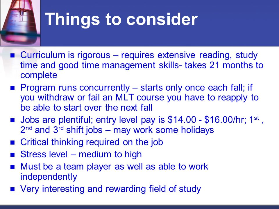 Things to consider Curriculum is rigorous – requires extensive reading, study time and good time management skills- takes 21 months to complete Program runs concurrently – starts only once each fall; if you withdraw or fail an MLT course you have to reapply to be able to start over the next fall Jobs are plentiful; entry level pay is $14.00 - $16.00/hr; 1 st, 2 nd and 3 rd shift jobs – may work some holidays Critical thinking required on the job Stress level – medium to high Must be a team player as well as able to work independently Very interesting and rewarding field of study