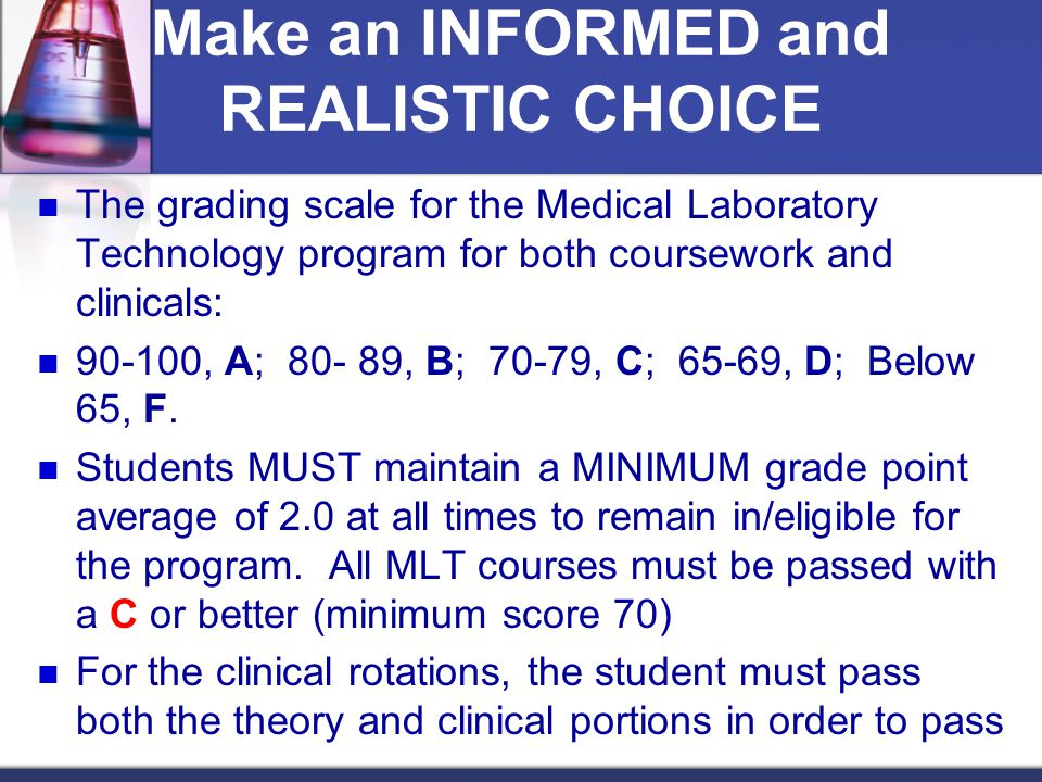 Make an INFORMED and REALISTIC CHOICE The grading scale for the Medical Laboratory Technology program for both coursework and clinicals: 90-100, A; 80- 89, B; 70-79, C; 65-69, D; Below 65, F.