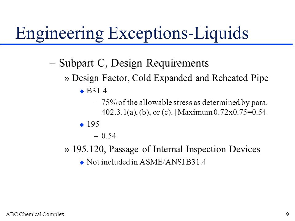 ABC Chemical Complex9 Engineering Exceptions-Liquids –Subpart C, Design Requirements »Design Factor, Cold Expanded and Reheated Pipe u B31.4 –75% of the allowable stress as determined by para.