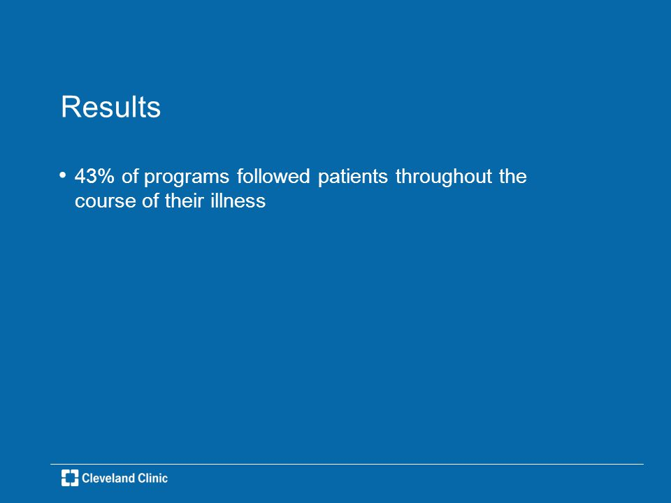 Results 43% of programs followed patients throughout the course of their illness