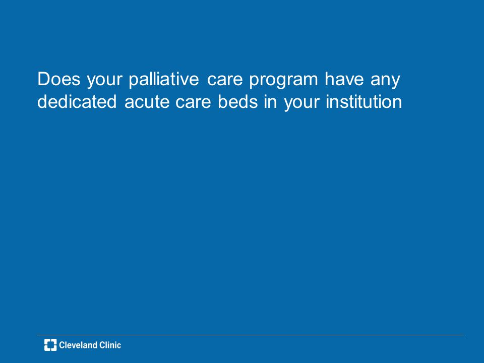 Does your palliative care program have any dedicated acute care beds in your institution