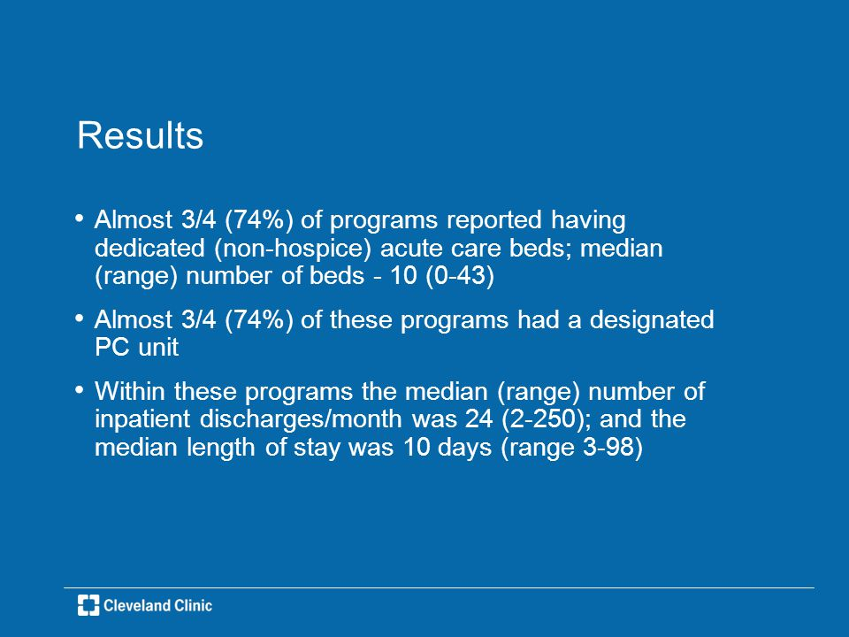 Results Almost 3/4 (74%) of programs reported having dedicated (non-hospice) acute care beds; median (range) number of beds - 10 (0-43) Almost 3/4 (74%) of these programs had a designated PC unit Within these programs the median (range) number of inpatient discharges/month was 24 (2-250); and the median length of stay was 10 days (range 3-98)