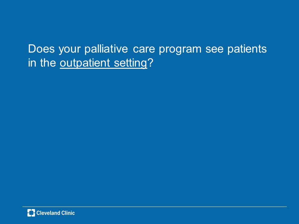 Does your palliative care program see patients in the outpatient setting?