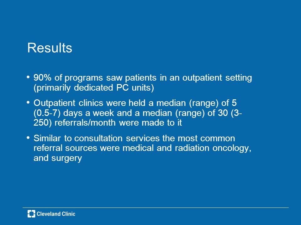 Results 90% of programs saw patients in an outpatient setting (primarily dedicated PC units) Outpatient clinics were held a median (range) of 5 (0.5-7) days a week and a median (range) of 30 (3- 250) referrals/month were made to it Similar to consultation services the most common referral sources were medical and radiation oncology, and surgery