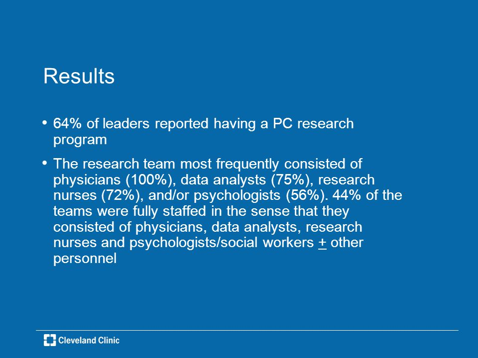 Results 64% of leaders reported having a PC research program The research team most frequently consisted of physicians (100%), data analysts (75%), research nurses (72%), and/or psychologists (56%).