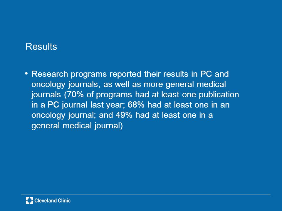 Results Research programs reported their results in PC and oncology journals, as well as more general medical journals (70% of programs had at least one publication in a PC journal last year; 68% had at least one in an oncology journal; and 49% had at least one in a general medical journal)