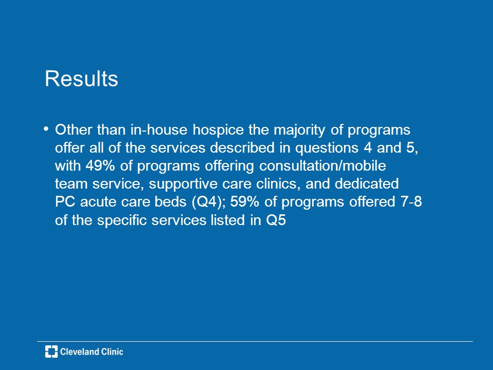 Results Other than in-house hospice the majority of programs offer all of the services described in questions 4 and 5, with 49% of programs offering consultation/mobile team service, supportive care clinics, and dedicated PC acute care beds (Q4); 59% of programs offered 7-8 of the specific services listed in Q5
