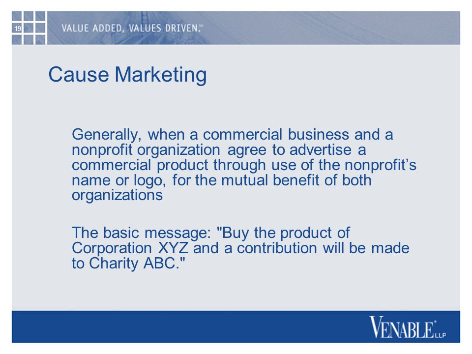 19 Cause Marketing Generally, when a commercial business and a nonprofit organization agree to advertise a commercial product through use of the nonpr