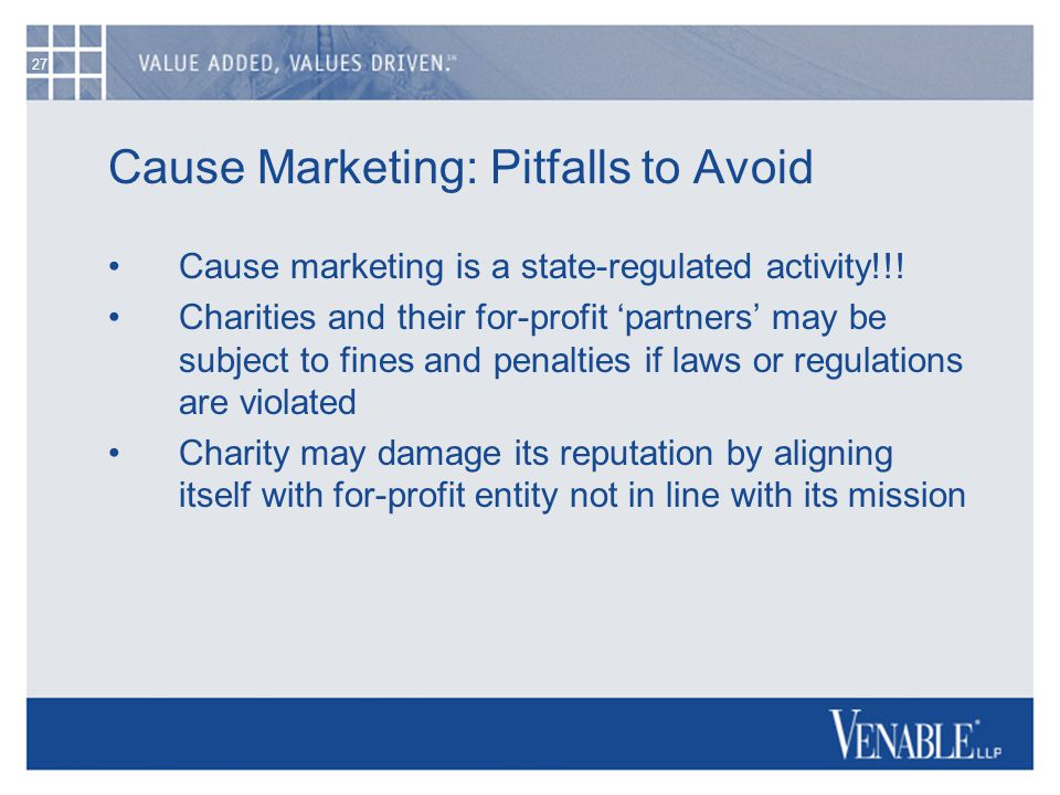 27 Cause Marketing: Pitfalls to Avoid Cause marketing is a state-regulated activity!!! Charities and their for-profit 'partners' may be subject to fin