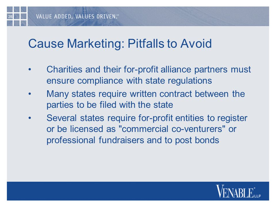 28 Cause Marketing: Pitfalls to Avoid Charities and their for-profit alliance partners must ensure compliance with state regulations Many states requi
