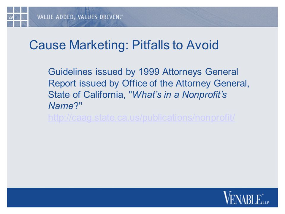 29 Cause Marketing: Pitfalls to Avoid Guidelines issued by 1999 Attorneys General Report issued by Office of the Attorney General, State of California