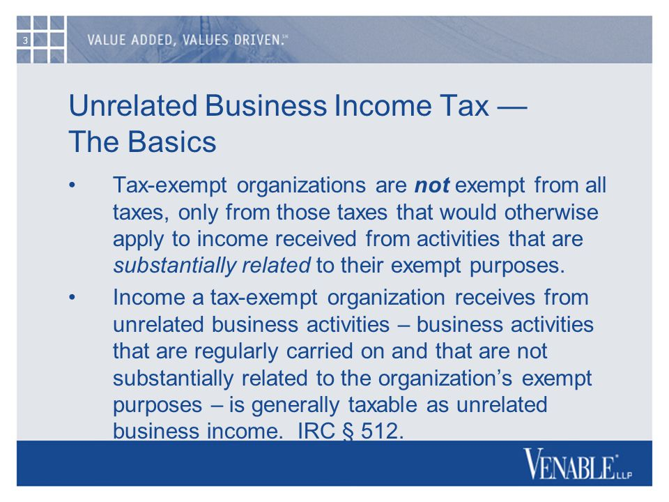 3 Unrelated Business Income Tax — The Basics Tax-exempt organizations are not exempt from all taxes, only from those taxes that would otherwise apply