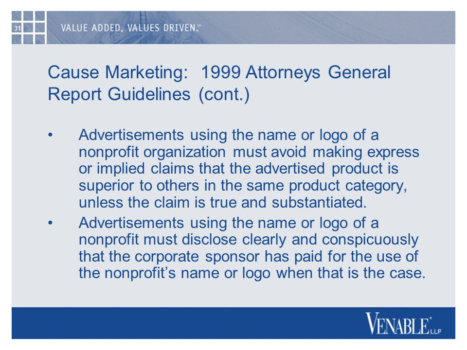 31 Cause Marketing: 1999 Attorneys General Report Guidelines (cont.) Advertisements using the name or logo of a nonprofit organization must avoid maki