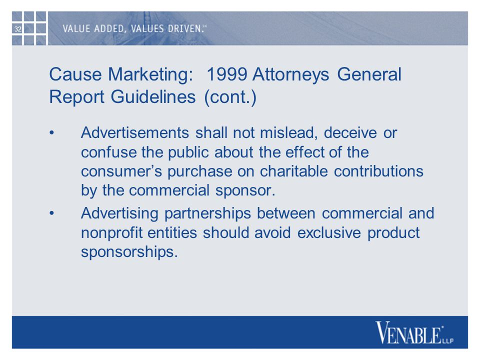 32 Cause Marketing: 1999 Attorneys General Report Guidelines (cont.) Advertisements shall not mislead, deceive or confuse the public about the effect