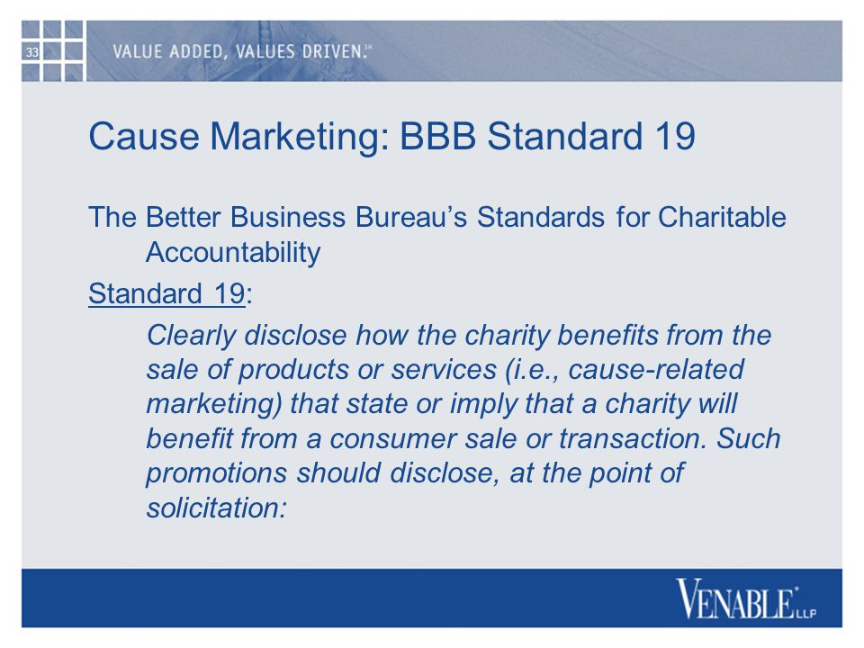 33 Cause Marketing: BBB Standard 19 The Better Business Bureau's Standards for Charitable Accountability Standard 19: Clearly disclose how the charity