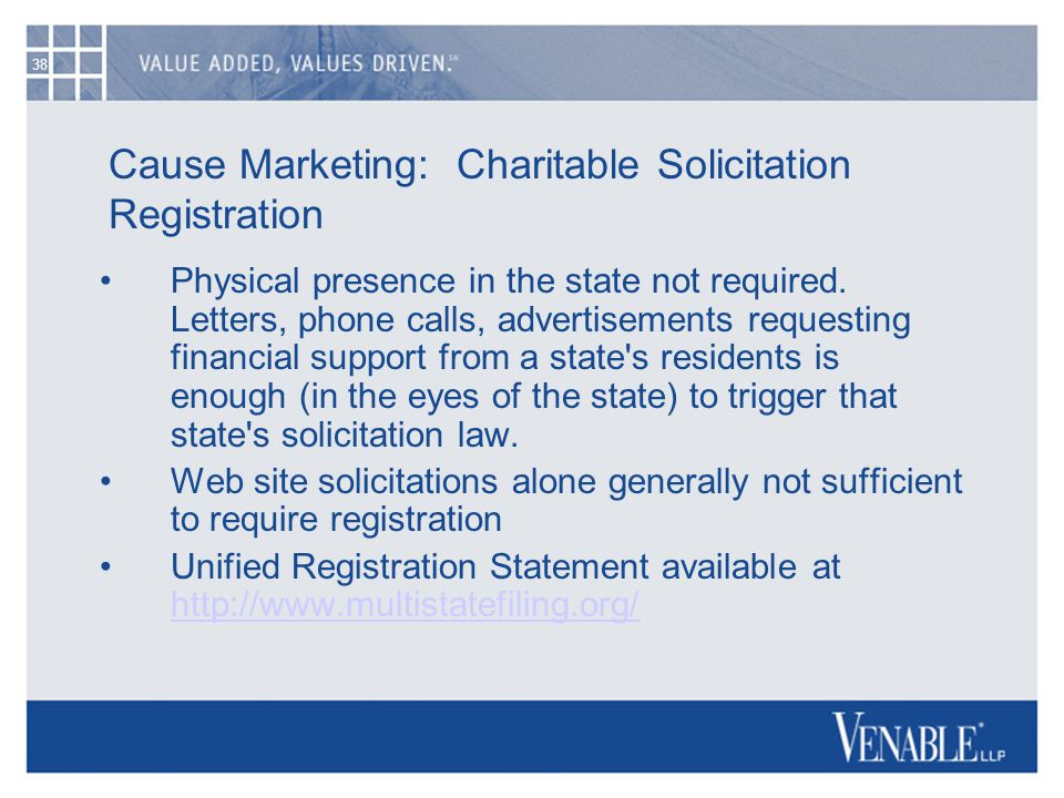 38 Cause Marketing: Charitable Solicitation Registration Physical presence in the state not required. Letters, phone calls, advertisements requesting