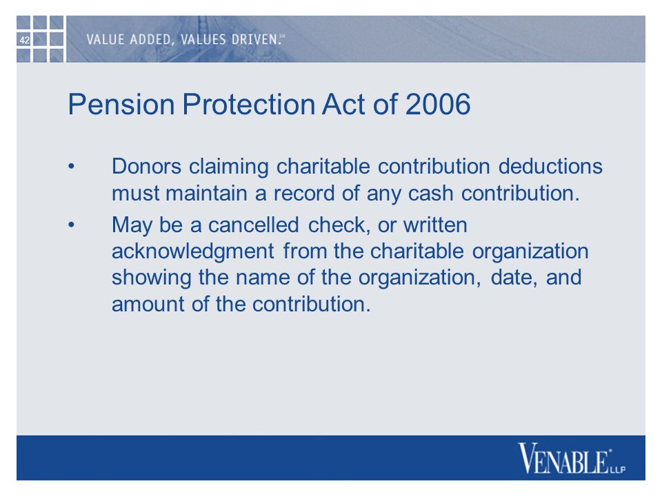 42 Pension Protection Act of 2006 Donors claiming charitable contribution deductions must maintain a record of any cash contribution. May be a cancell