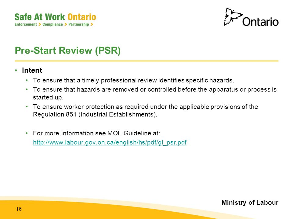 Ministry of Labour 16 Pre-Start Review (PSR) Intent To ensure that a timely professional review identifies specific hazards. To ensure that hazards ar