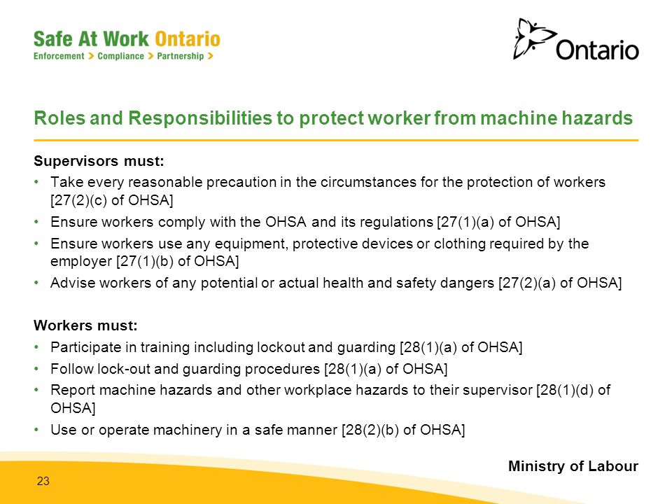 Ministry of Labour 23 Roles and Responsibilities to protect worker from machine hazards Supervisors must: Take every reasonable precaution in the circ