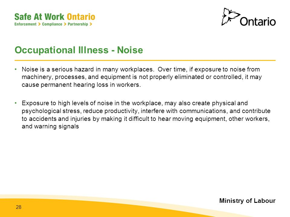 Ministry of Labour 28 Occupational Illness - Noise Noise is a serious hazard in many workplaces. Over time, if exposure to noise from machinery, proce