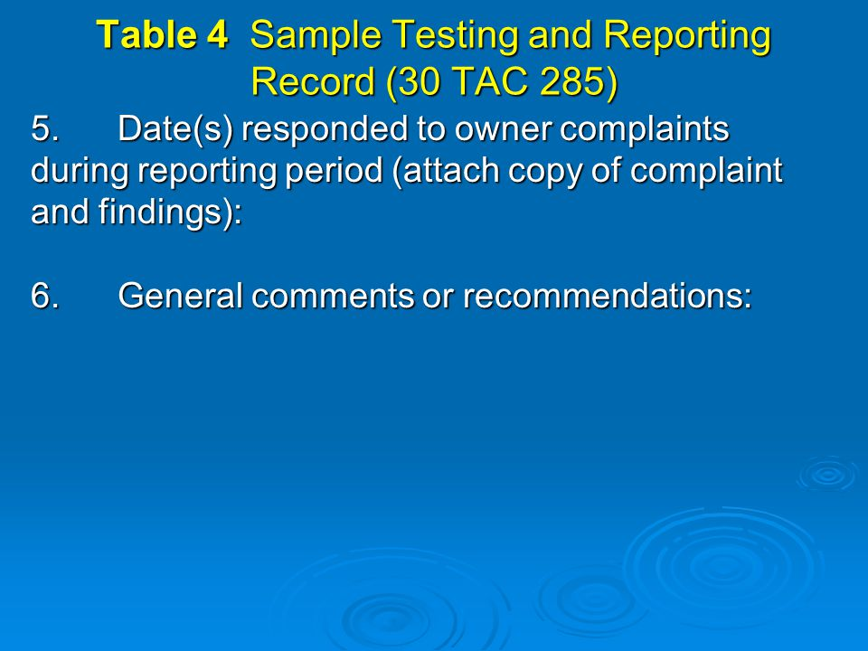 Table 4 Sample Testing and Reporting Record (30 TAC 285) 5.Date(s) responded to owner complaints during reporting period (attach copy of complaint and findings): 6.General comments or recommendations: