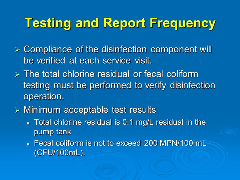 Testing and Report Frequency  Compliance of the disinfection component will be verified at each service visit.