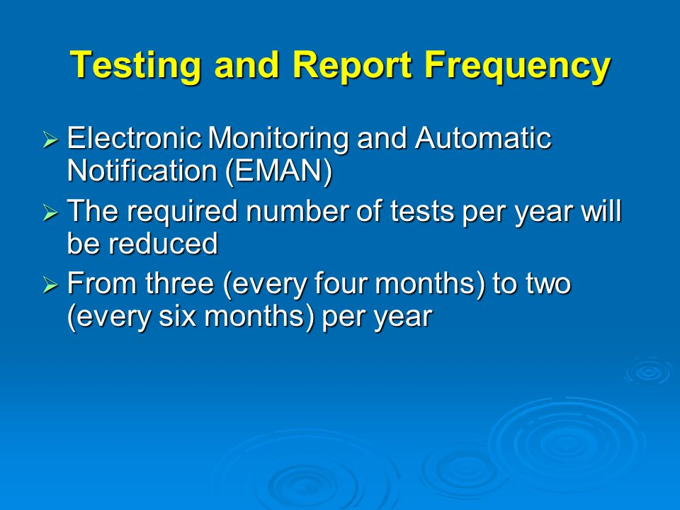 Testing and Report Frequency  Electronic Monitoring and Automatic Notification (EMAN)  The required number of tests per year will be reduced  From three (every four months) to two (every six months) per year
