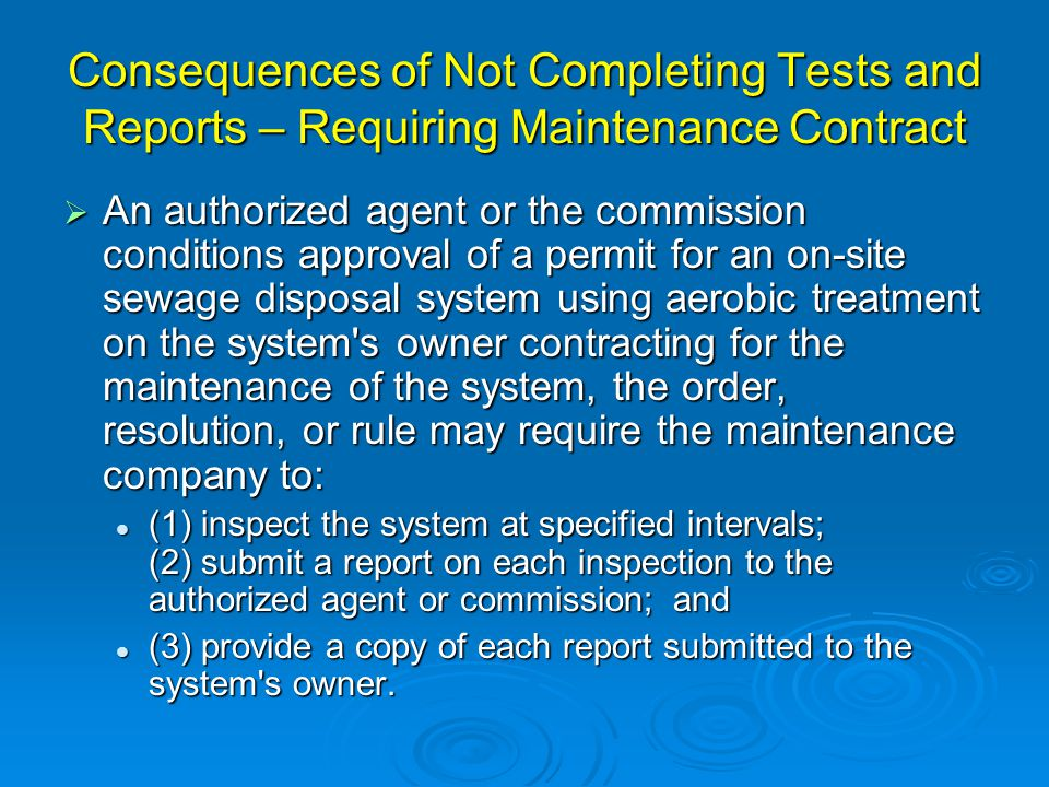 Consequences of Not Completing Tests and Reports – Requiring Maintenance Contract  An authorized agent or the commission conditions approval of a permit for an on-site sewage disposal system using aerobic treatment on the system s owner contracting for the maintenance of the system, the order, resolution, or rule may require the maintenance company to: (1) inspect the system at specified intervals; (2) submit a report on each inspection to the authorized agent or commission; and (1) inspect the system at specified intervals; (2) submit a report on each inspection to the authorized agent or commission; and (3) provide a copy of each report submitted to the system s owner.