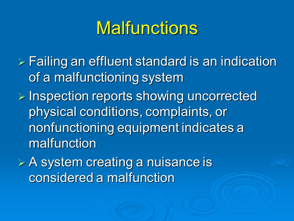 Malfunctions  Failing an effluent standard is an indication of a malfunctioning system  Inspection reports showing uncorrected physical conditions, complaints, or nonfunctioning equipment indicates a malfunction  A system creating a nuisance is considered a malfunction