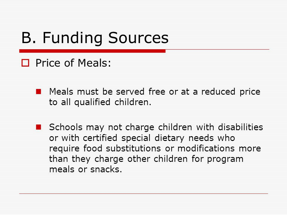 B. Funding Sources  Price of Meals: Meals must be served free or at a reduced price to all qualified children. Schools may not charge children with d