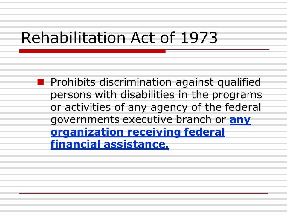 Rehabilitation Act of 1973 Prohibits discrimination against qualified persons with disabilities in the programs or activities of any agency of the fed