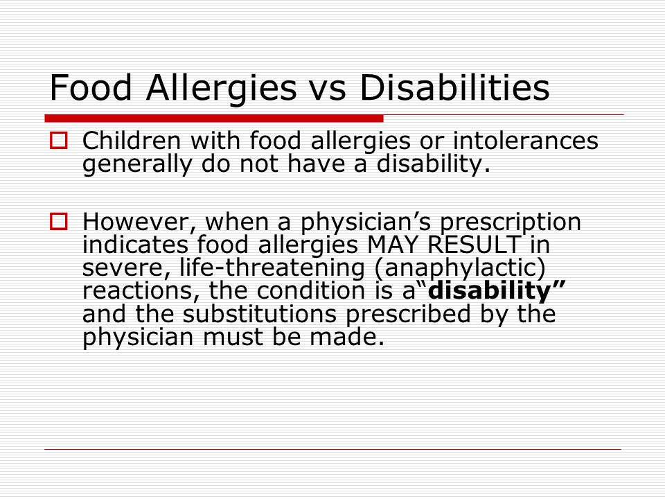 Food Allergies vs Disabilities  Children with food allergies or intolerances generally do not have a disability.  However, when a physician's prescr