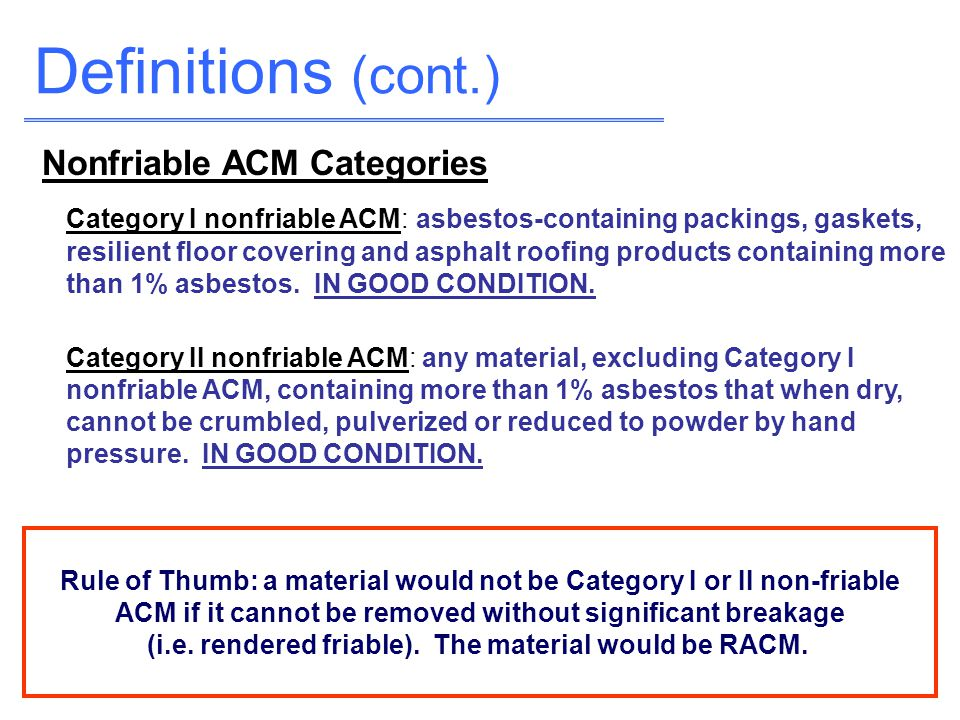 Definitions (cont.) Category I nonfriable ACM: asbestos-containing packings, gaskets, resilient floor covering and asphalt roofing products containing