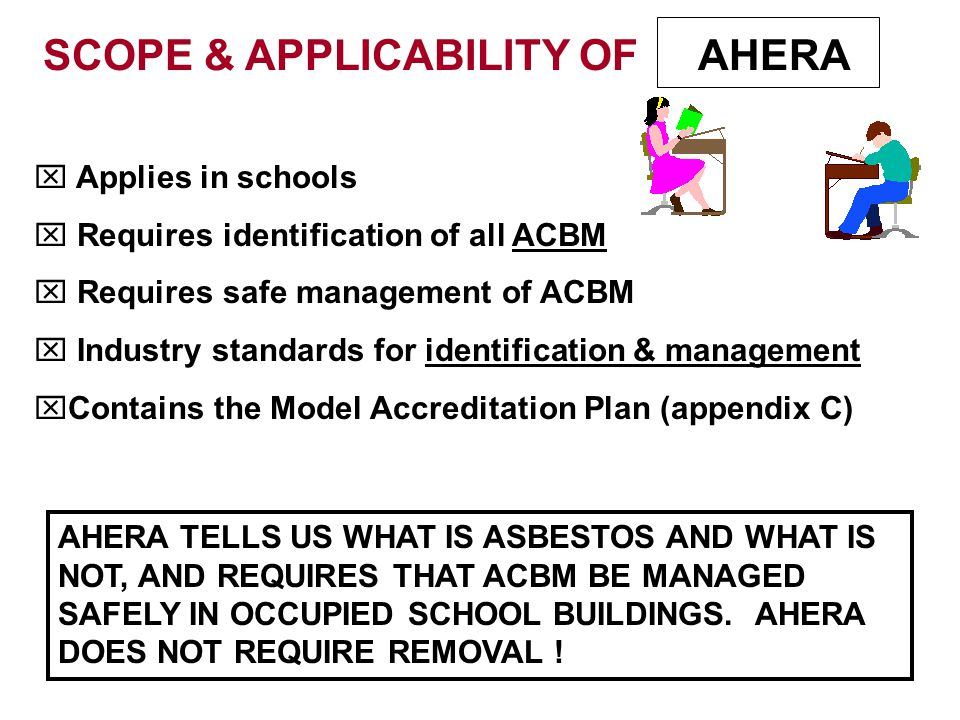 SCOPE & APPLICABILITY OF  Applies in schools  Requires identification of all ACBM  Requires safe management of ACBM  Industry standards for identification & management  Contains the Model Accreditation Plan (appendix C) AHERA AHERA TELLS US WHAT IS ASBESTOS AND WHAT IS NOT, AND REQUIRES THAT ACBM BE MANAGED SAFELY IN OCCUPIED SCHOOL BUILDINGS.