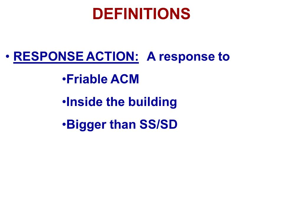 DEFINITIONS RESPONSE ACTION: A response to Friable ACM Inside the building Bigger than SS/SD
