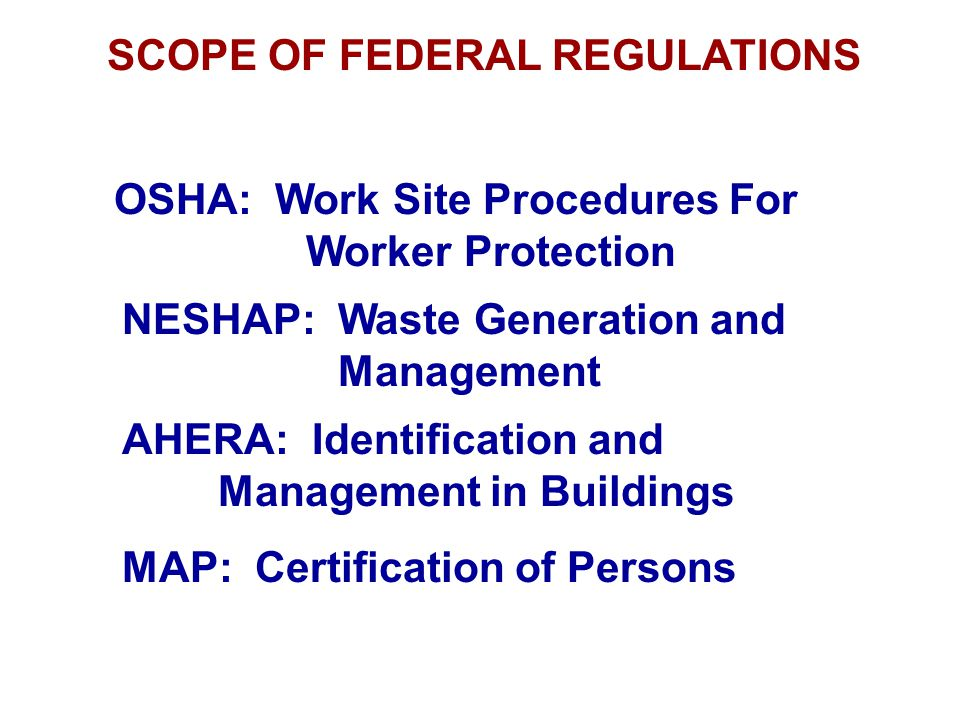 SCOPE OF FEDERAL REGULATIONS OSHA: Work Site Procedures For Worker Protection NESHAP: Waste Generation and Management AHERA: Identification and Manage