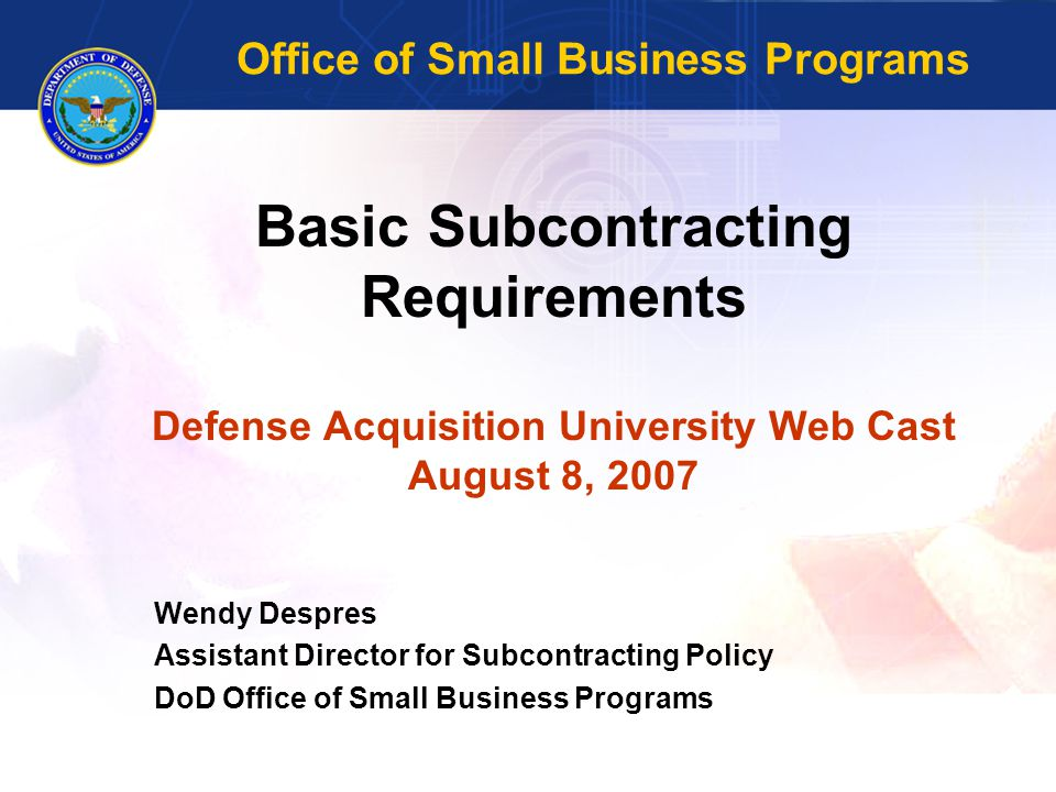 Basic Subcontracting Requirements Defense Acquisition University Web Cast August 8, 2007 Wendy Despres Assistant Director for Subcontracting Policy DoD Office of Small Business Programs Office of Small Business Programs