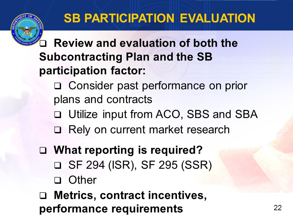 SB PARTICIPATION EVALUATION  Review and evaluation of both the Subcontracting Plan and the SB participation factor:  Consider past performance on prior plans and contracts  Utilize input from ACO, SBS and SBA  Rely on current market research  What reporting is required.