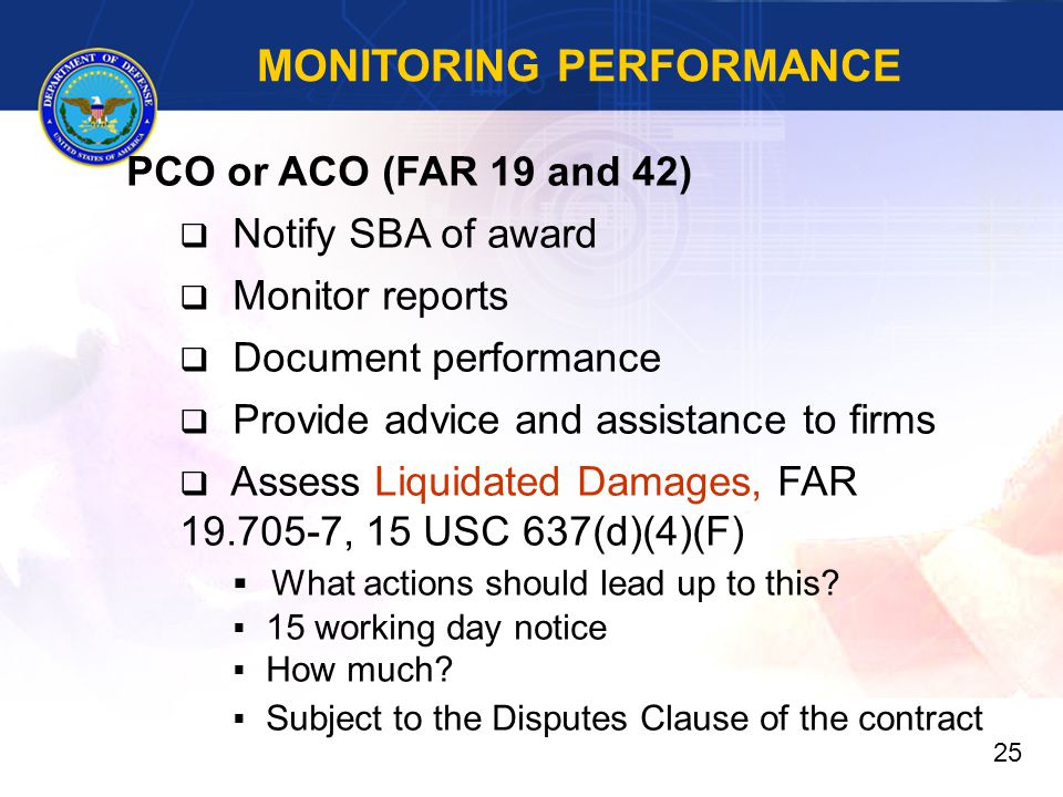 MONITORING PERFORMANCE PCO or ACO (FAR 19 and 42)  Notify SBA of award  Monitor reports  Document performance  Provide advice and assistance to firms  Assess Liquidated Damages, FAR 19.705-7, 15 USC 637(d)(4)(F)  What actions should lead up to this.