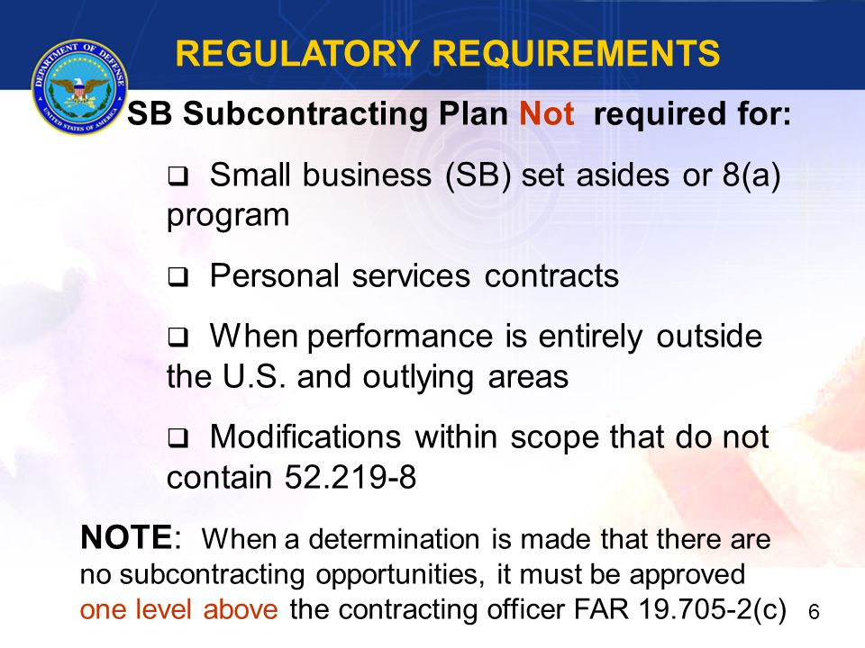 REGULATORY REQUIREMENTS SB Subcontracting Plan Not required for:  Small business (SB) set asides or 8(a) program  Personal services contracts  When performance is entirely outside the U.S.