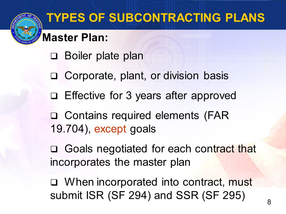 TYPES OF SUBCONTRACTING PLANS Master Plan:  Boiler plate plan  Corporate, plant, or division basis  Effective for 3 years after approved  Contains required elements (FAR 19.704), except goals  Goals negotiated for each contract that incorporates the master plan  When incorporated into contract, must submit ISR (SF 294) and SSR (SF 295) 8