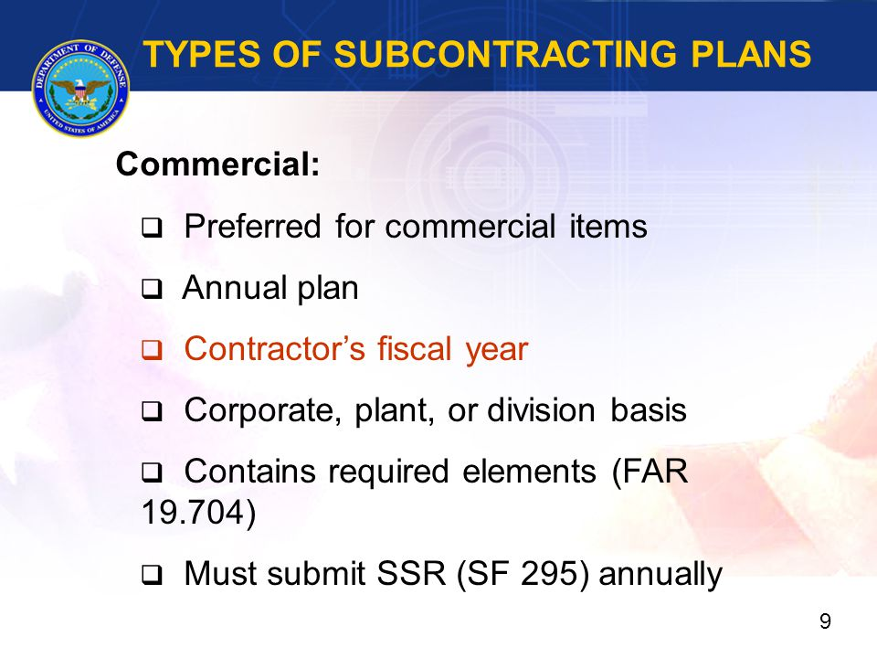 TYPES OF SUBCONTRACTING PLANS Commercial:  Preferred for commercial items  Annual plan  Contractor's fiscal year  Corporate, plant, or division basis  Contains required elements (FAR 19.704)  Must submit SSR (SF 295) annually 9